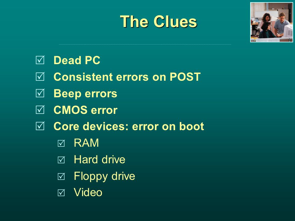 The Clues Dead PC Consistent errors on POST Beep errors CMOS error Core devices: error on boot RAM Hard drive Floppy drive Video