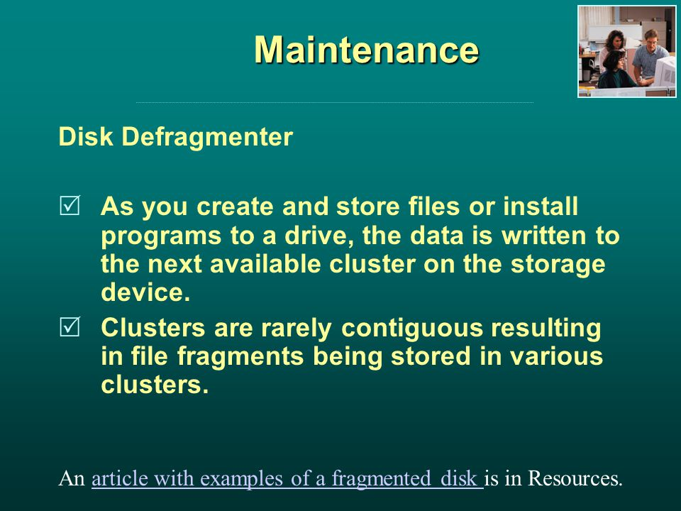 Maintenance Disk Defragmenter As you create and store files or install programs to a drive, the data is written to the next available cluster on the storage device.