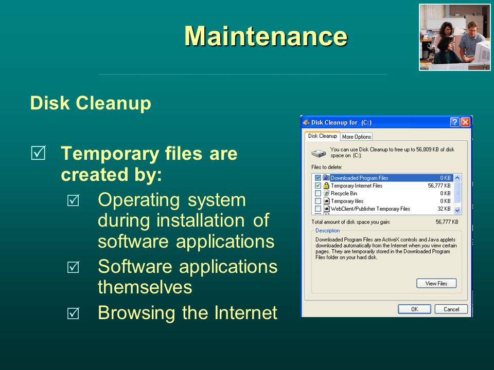 Maintenance Disk Cleanup Temporary files are created by: Operating system during installation of software applications Software applications themselves Browsing the Internet