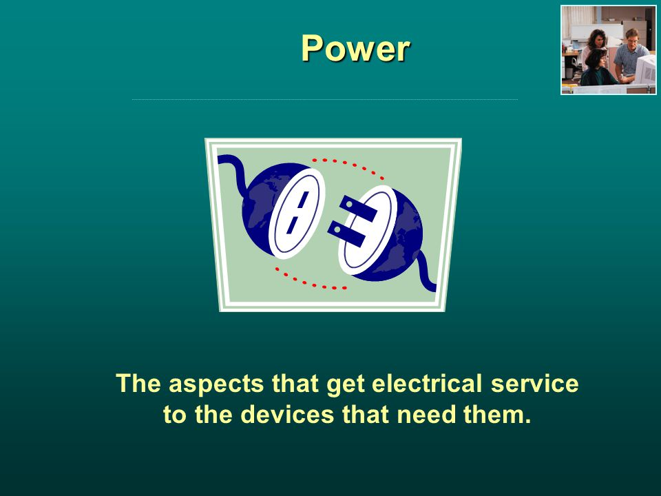 Power The aspects that get electrical service to the devices that need them.