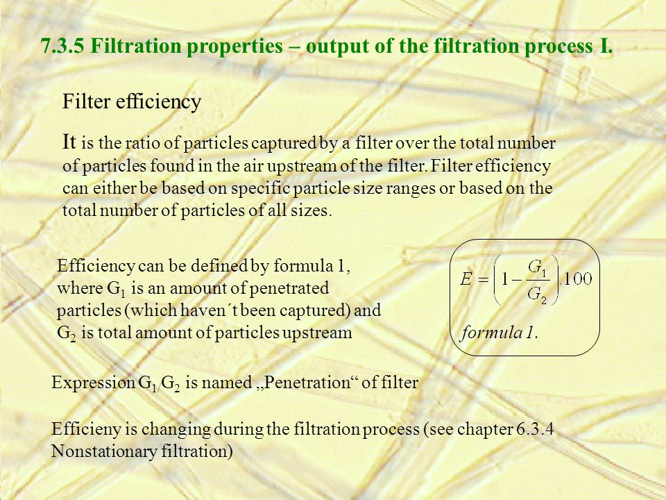Filter efficiency It is the ratio of particles captured by a filter over the total number of particles found in the air upstream of the filter. Filter