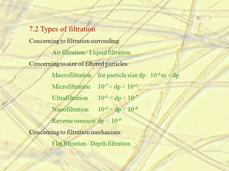 7.2 Types of filtration Concerning to filtration surrouding: Air filtration / Liquid filtration Concerning to size of filtered particles: Macrofiltrat