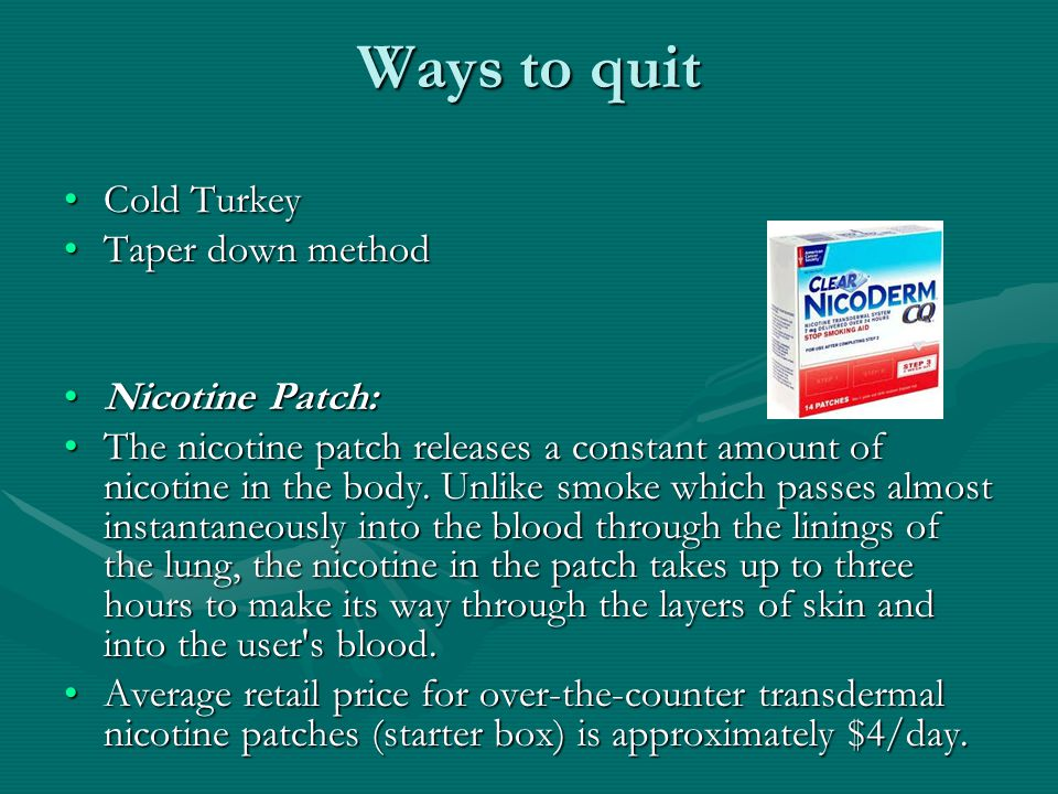 Ways to quit Cold TurkeyCold Turkey Taper down methodTaper down method Nicotine Patch:Nicotine Patch: The nicotine patch releases a constant amount of nicotine in the body.