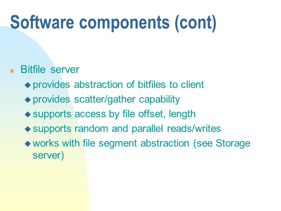 Software components (cont) n Bitfile server u provides abstraction of bitfiles to client u provides scatter/gather capability u supports access by file offset, length u supports random and parallel reads/writes u works with file segment abstraction (see Storage server)