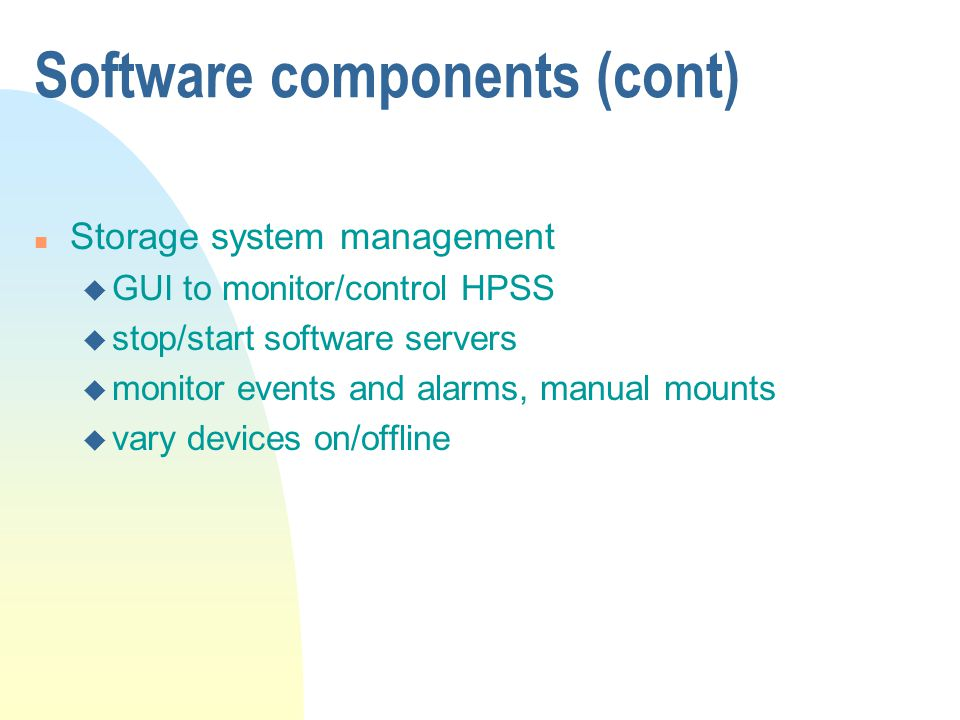 Software components (cont) n Storage system management u GUI to monitor/control HPSS u stop/start software servers u monitor events and alarms, manual mounts u vary devices on/offline