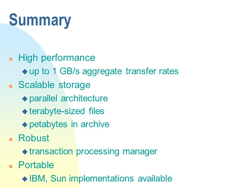 Summary n High performance u up to 1 GB/s aggregate transfer rates n Scalable storage u parallel architecture u terabyte-sized files u petabytes in archive n Robust u transaction processing manager n Portable u IBM, Sun implementations available