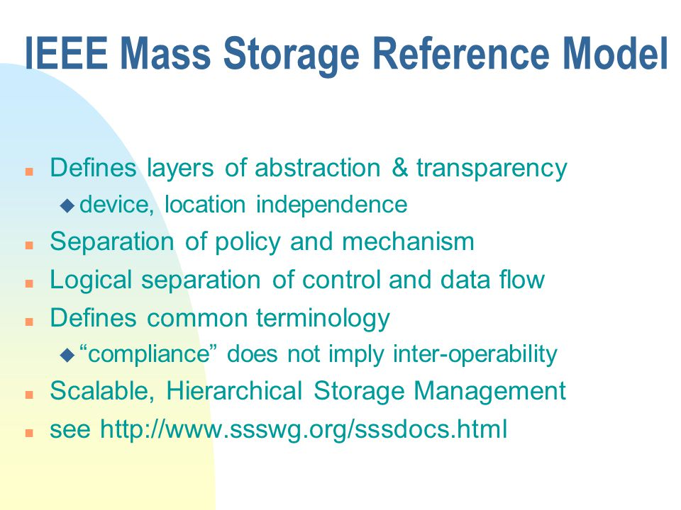 IEEE Mass Storage Reference Model n Defines layers of abstraction & transparency u device, location independence n Separation of policy and mechanism n Logical separation of control and data flow n Defines common terminology u compliance does not imply inter-operability n Scalable, Hierarchical Storage Management n see http://www.ssswg.org/sssdocs.html