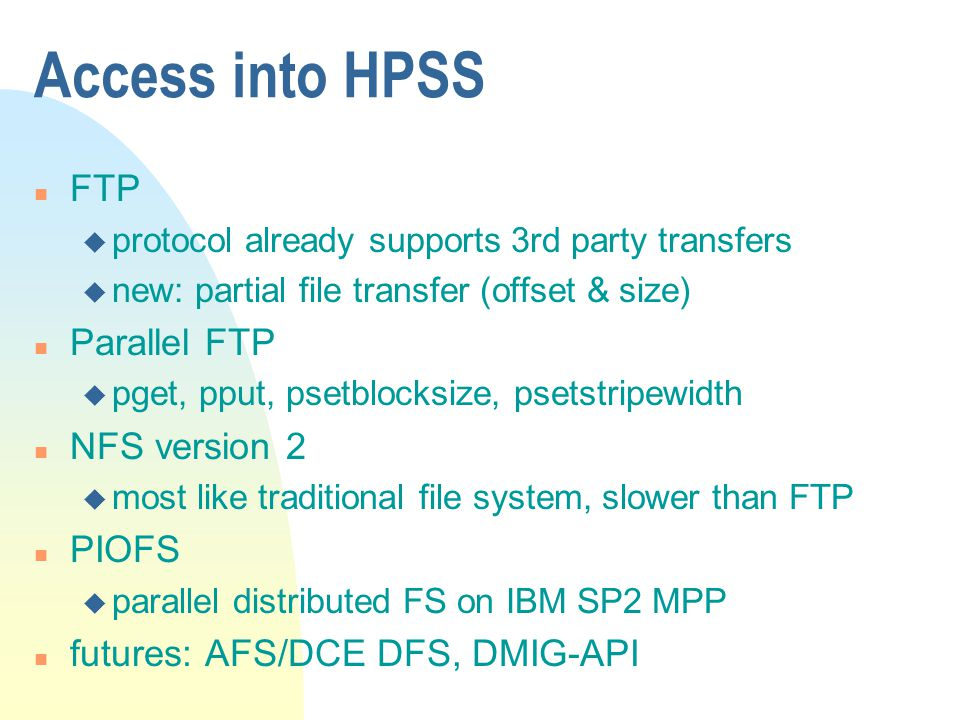 Access into HPSS n FTP u protocol already supports 3rd party transfers u new: partial file transfer (offset & size) n Parallel FTP u pget, pput, psetblocksize, psetstripewidth n NFS version 2 u most like traditional file system, slower than FTP n PIOFS u parallel distributed FS on IBM SP2 MPP n futures: AFS/DCE DFS, DMIG-API