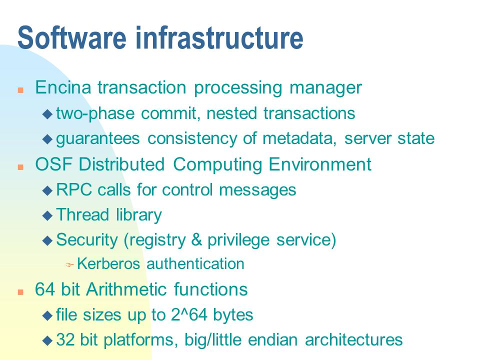 Software infrastructure n Encina transaction processing manager u two-phase commit, nested transactions u guarantees consistency of metadata, server state n OSF Distributed Computing Environment u RPC calls for control messages u Thread library u Security (registry & privilege service) F Kerberos authentication n 64 bit Arithmetic functions u file sizes up to 2^64 bytes u 32 bit platforms, big/little endian architectures