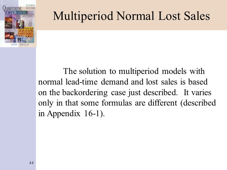 44 Multiperiod Normal Lost Sales The solution to multiperiod models with normal lead-time demand and lost sales is based on the backordering case just described.
