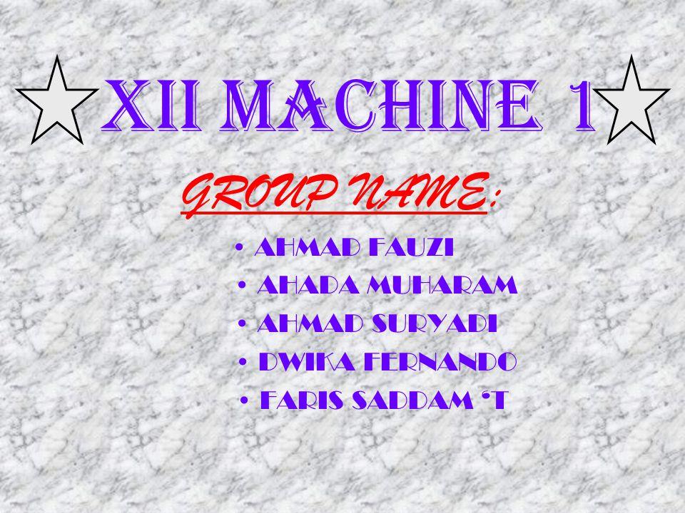X II MACHINE 1 GROUP NAME: AHMAD FAUZI AHADA MUHARAM AHMAD SURYADI DWIKA FERNANDO FARIS SADDAM T