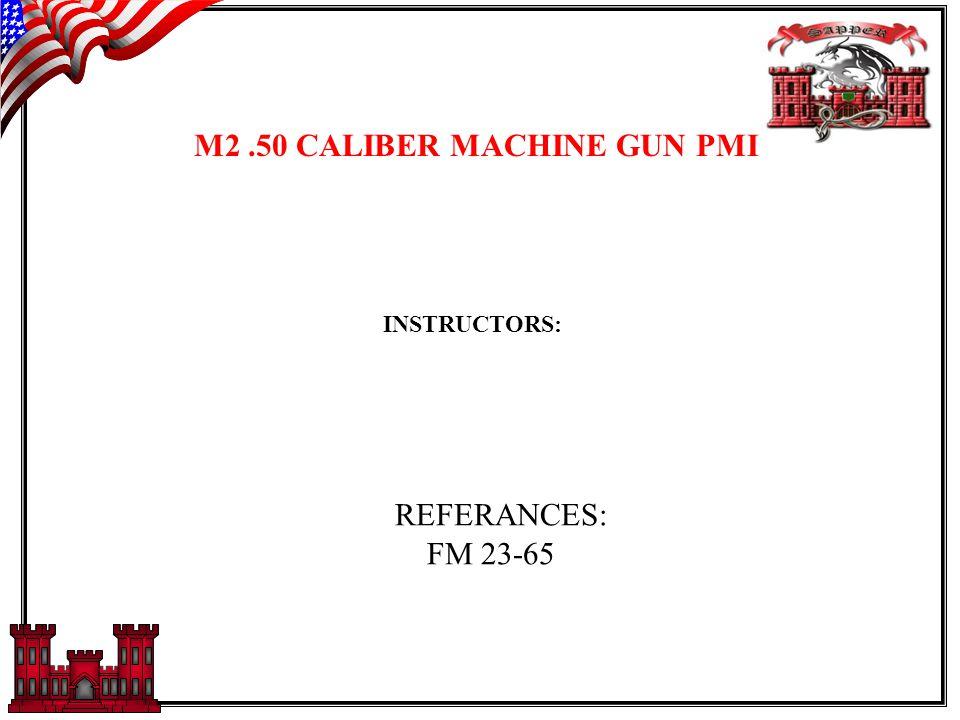 M2.50 CALIBER MACHINE GUN PMI INSTRUCTORS: REFERANCES: FM 23-65