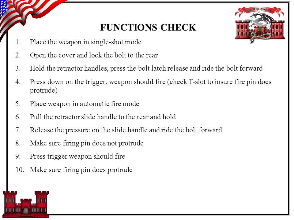 FUNCTIONS CHECK 1.Place the weapon in single-shot mode 2.Open the cover and lock the bolt to the rear 3.Hold the retractor handles, press the bolt latch release and ride the bolt forward 4.Press down on the trigger; weapon should fire (check T-slot to insure fire pin does protrude) 5.Place weapon in automatic fire mode 6.Pull the retractor slide handle to the rear and hold 7.Release the pressure on the slide handle and ride the bolt forward 8.Make sure firing pin does not protrude 9.Press trigger weapon should fire 10.Make sure firing pin does protrude