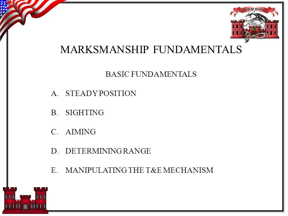 MARKSMANSHIP FUNDAMENTALS BASIC FUNDAMENTALS A.STEADY POSITION B.SIGHTING C.AIMING D.DETERMINING RANGE E.MANIPULATING THE T&E MECHANISM