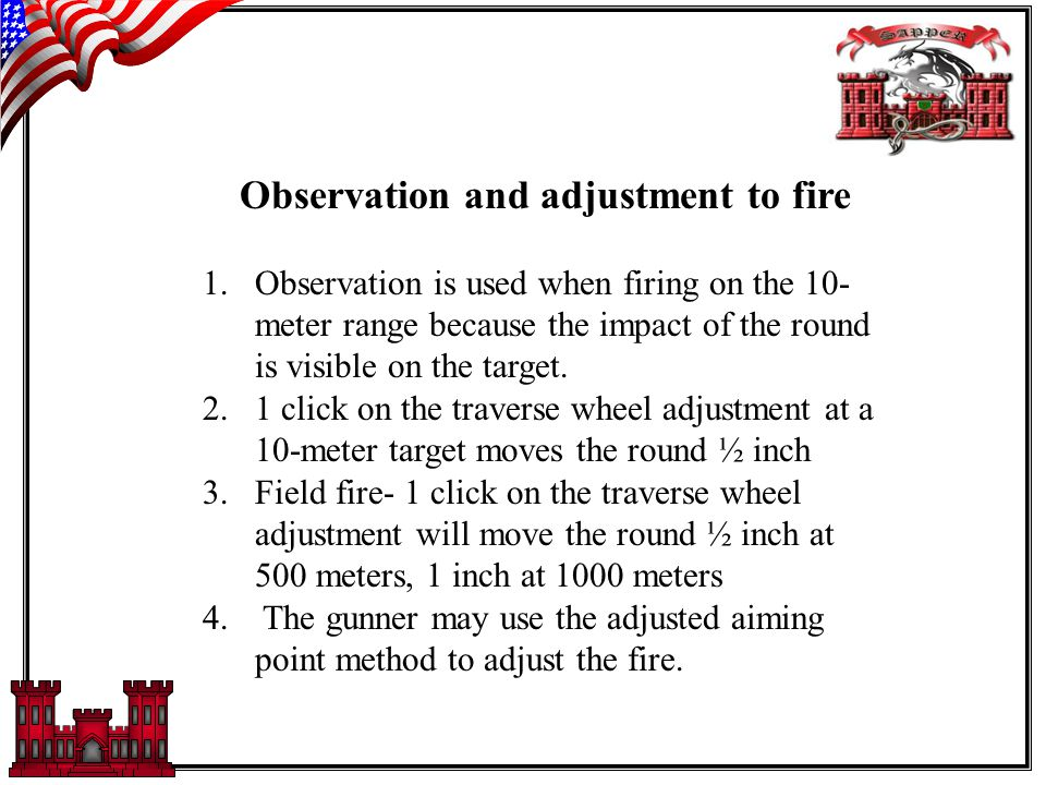 Observation and adjustment to fire 1.Observation is used when firing on the 10- meter range because the impact of the round is visible on the target.