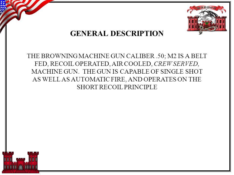 GENERAL DESCRIPTION THE BROWNING MACHINE GUN CALIBER.50; M2 IS A BELT FED, RECOIL OPERATED, AIR COOLED, CREW SERVED, MACHINE GUN.