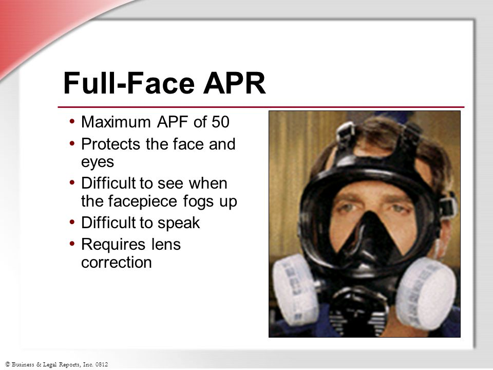 © Business & Legal Reports, Inc. 0812 Full-Face APR Maximum APF of 50 Protects the face and eyes Difficult to see when the facepiece fogs up Difficult