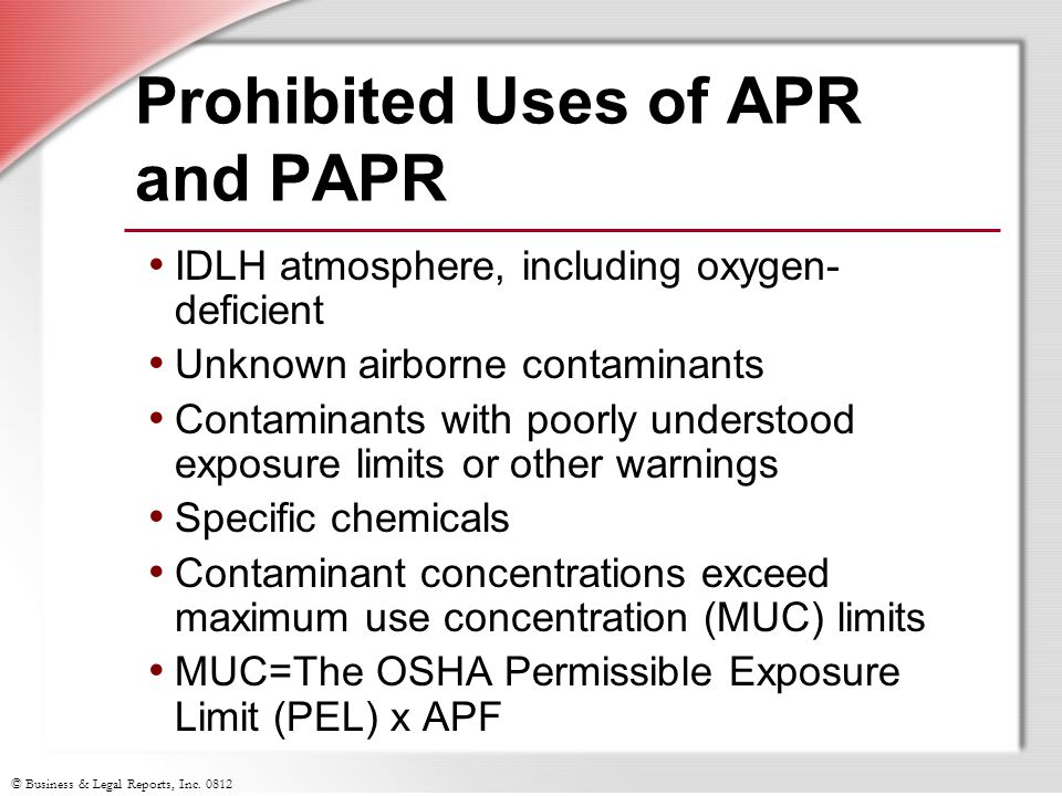 © Business & Legal Reports, Inc. 0812 Prohibited Uses of APR and PAPR IDLH atmosphere, including oxygen- deficient Unknown airborne contaminants Conta