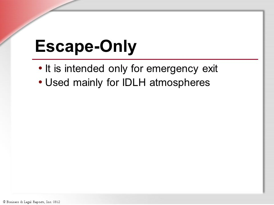 © Business & Legal Reports, Inc. 0812 Escape-Only It is intended only for emergency exit Used mainly for IDLH atmospheres