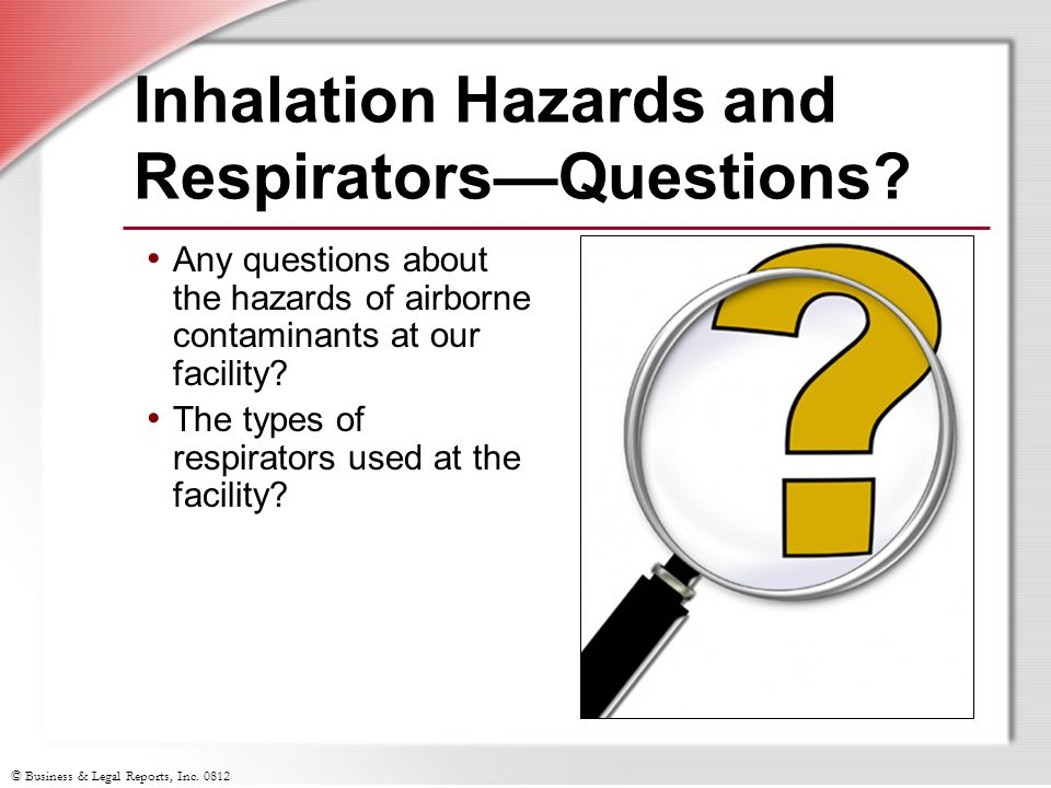 © Business & Legal Reports, Inc. 0812 Inhalation Hazards and RespiratorsQuestions? Any questions about the hazards of airborne contaminants at our fac