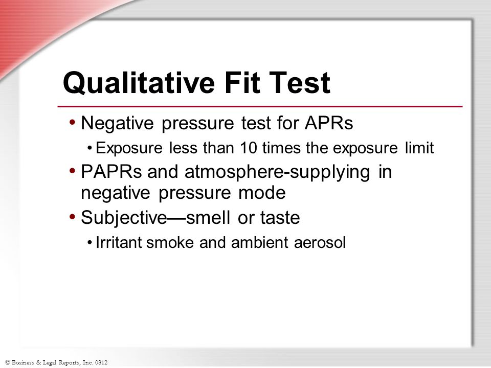 © Business & Legal Reports, Inc. 0812 Qualitative Fit Test Negative pressure test for APRs Exposure less than 10 times the exposure limit PAPRs and at