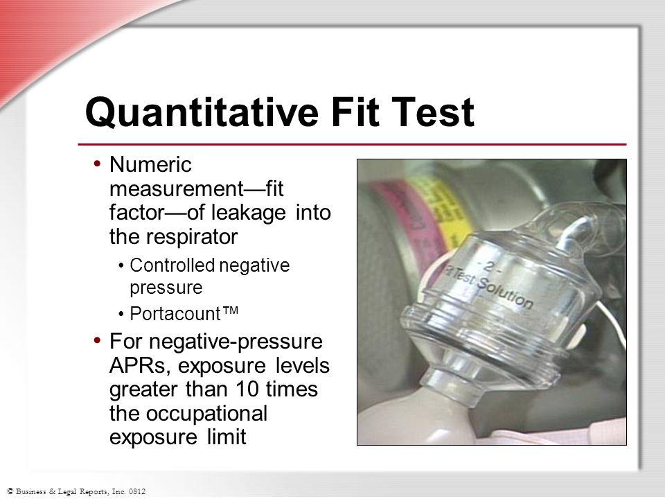 © Business & Legal Reports, Inc. 0812 Quantitative Fit Test Numeric measurementfit factorof leakage into the respirator Controlled negative pressure P