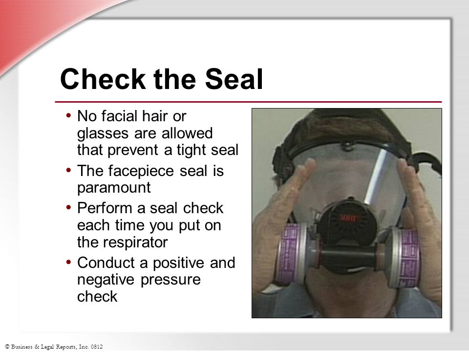 © Business & Legal Reports, Inc. 0812 Check the Seal No facial hair or glasses are allowed that prevent a tight seal The facepiece seal is paramount P