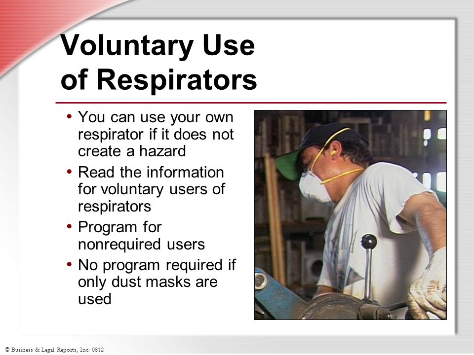 © Business & Legal Reports, Inc. 0812 Voluntary Use of Respirators You can use your own respirator if it does not create a hazard Read the information