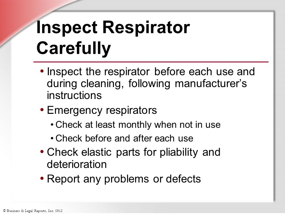 © Business & Legal Reports, Inc. 0812 Inspect Respirator Carefully Inspect the respirator before each use and during cleaning, following manufacturers