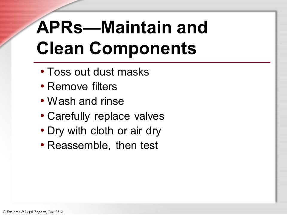 © Business & Legal Reports, Inc. 0812 APRsMaintain and Clean Components Toss out dust masks Remove filters Wash and rinse Carefully replace valves Dry