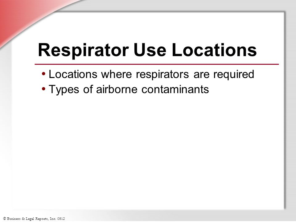 © Business & Legal Reports, Inc. 0812 Respirator Use Locations Locations where respirators are required Types of airborne contaminants