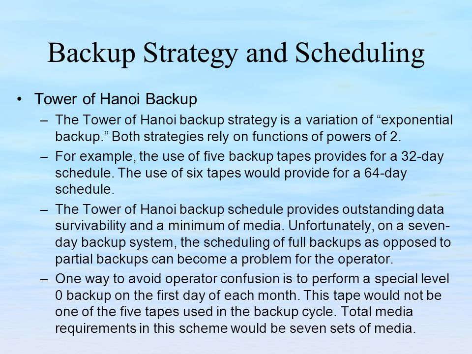 Backup Strategy and Scheduling Tower of Hanoi Backup –The Tower of Hanoi backup strategy is a variation of exponential backup.
