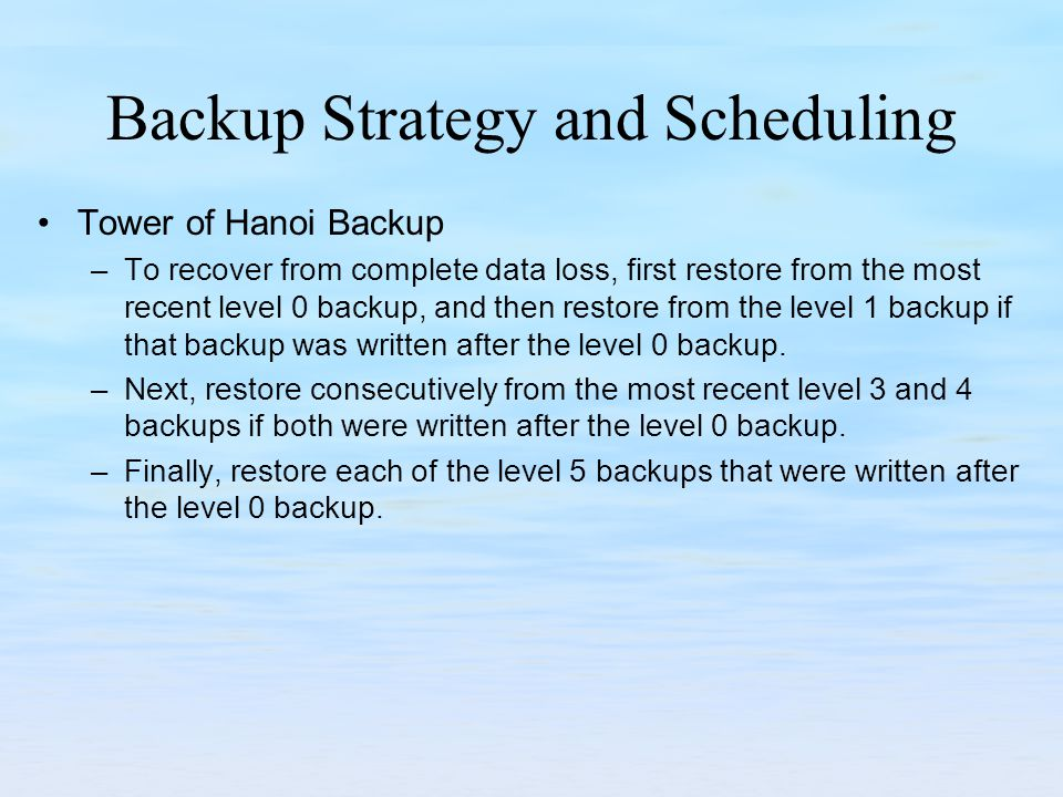 Backup Strategy and Scheduling Tower of Hanoi Backup –To recover from complete data loss, first restore from the most recent level 0 backup, and then restore from the level 1 backup if that backup was written after the level 0 backup.