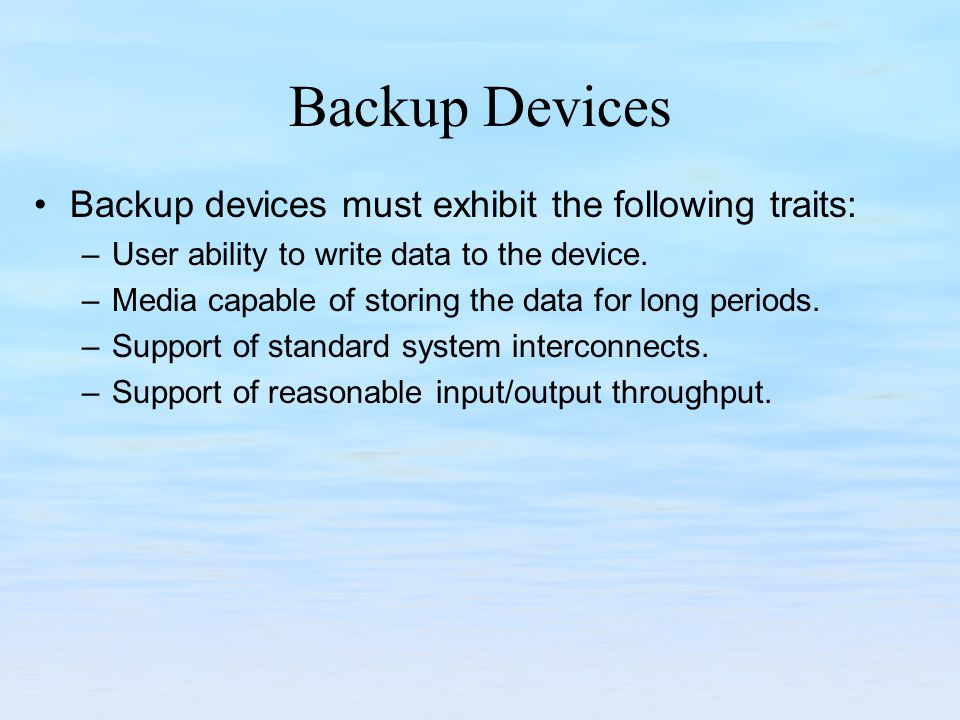 Backup Devices Backup devices must exhibit the following traits: –User ability to write data to the device. –Media capable of storing the data for lon