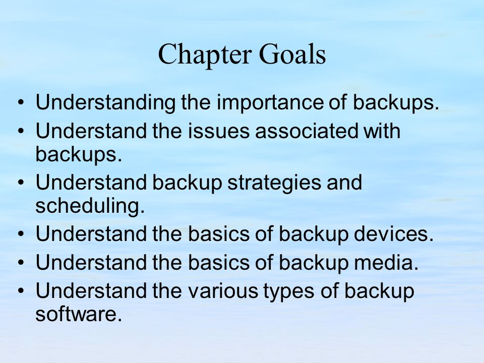 Chapter Goals Understanding the importance of backups.