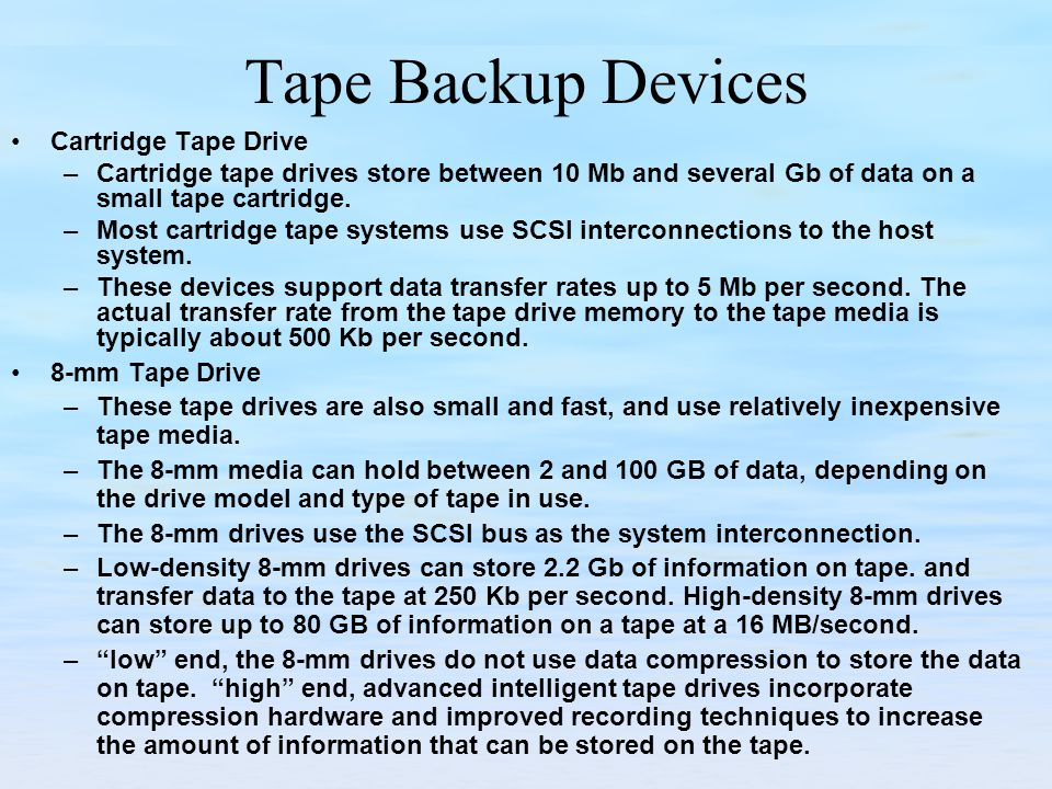Tape Backup Devices Cartridge Tape Drive –Cartridge tape drives store between 10 Mb and several Gb of data on a small tape cartridge.