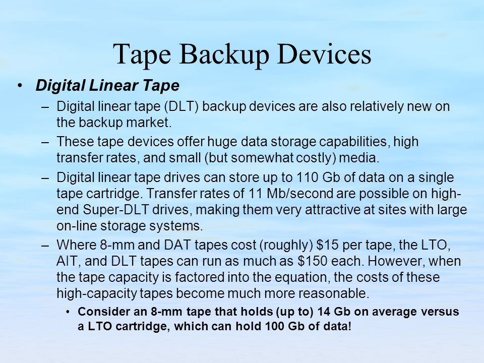 Tape Backup Devices Digital Linear Tape –Digital linear tape (DLT) backup devices are also relatively new on the backup market. –These tape devices of
