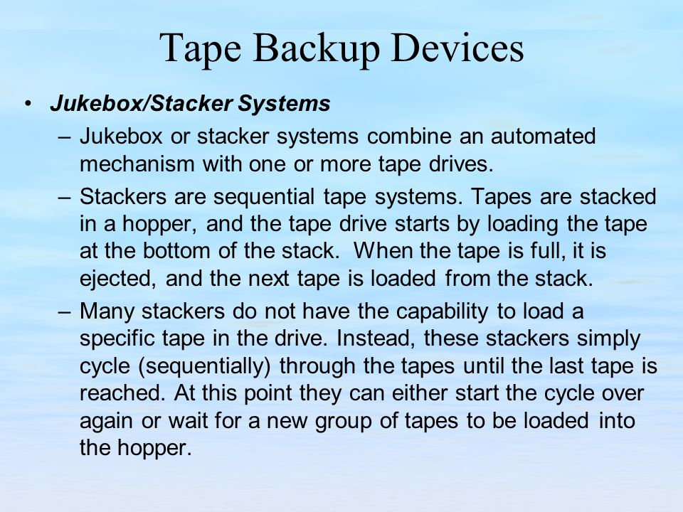Tape Backup Devices Jukebox/Stacker Systems –Jukebox or stacker systems combine an automated mechanism with one or more tape drives. –Stackers are seq