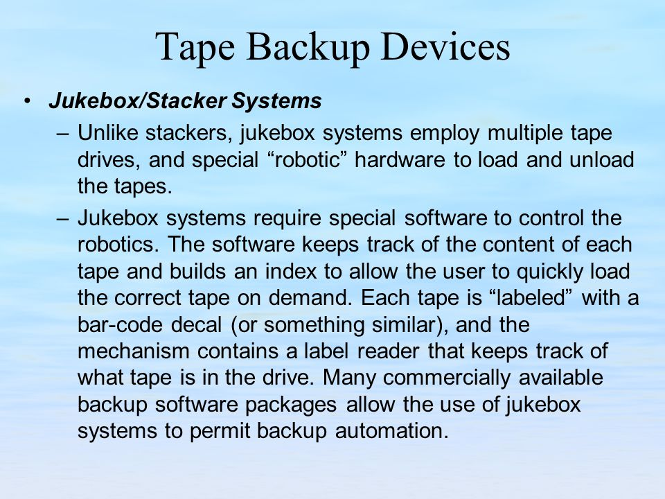 Tape Backup Devices Jukebox/Stacker Systems –Unlike stackers, jukebox systems employ multiple tape drives, and special robotic hardware to load and unload the tapes.