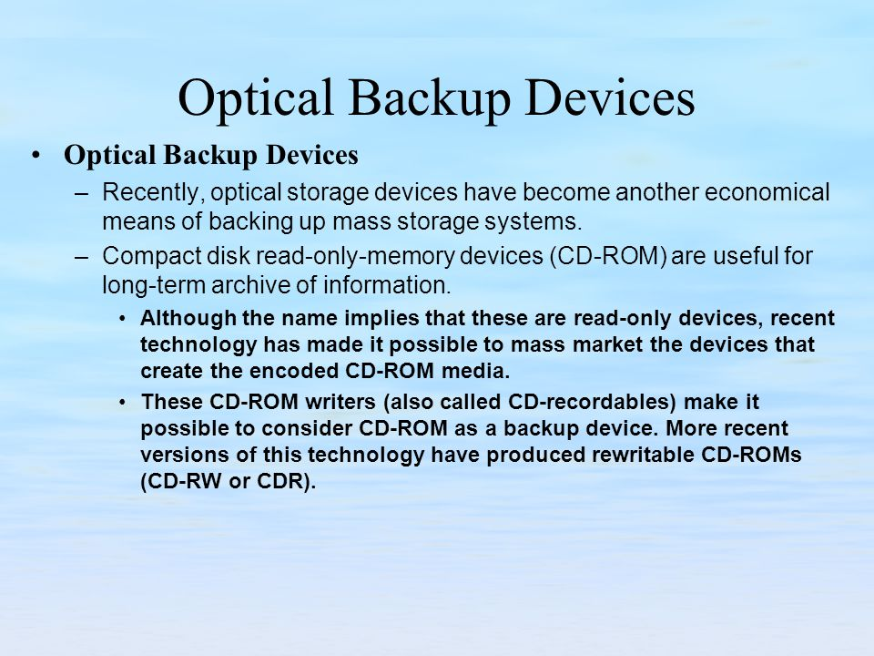 Optical Backup Devices –Recently, optical storage devices have become another economical means of backing up mass storage systems. –Compact disk read-