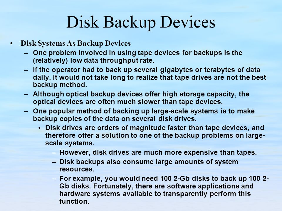 Disk Backup Devices Disk Systems As Backup Devices –One problem involved in using tape devices for backups is the (relatively) low data throughput rate.