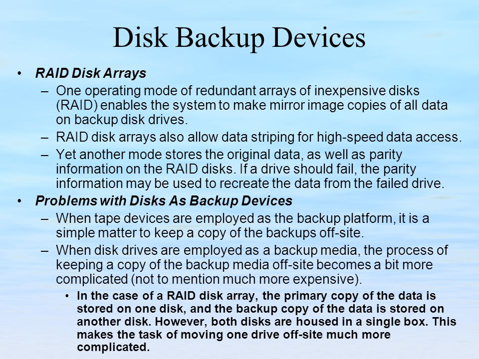 Disk Backup Devices RAID Disk Arrays –One operating mode of redundant arrays of inexpensive disks (RAID) enables the system to make mirror image copies of all data on backup disk drives.