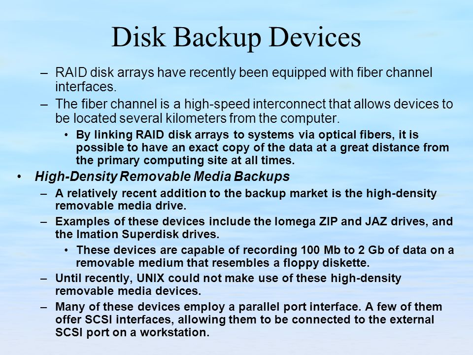 Disk Backup Devices –RAID disk arrays have recently been equipped with fiber channel interfaces. –The fiber channel is a high-speed interconnect that