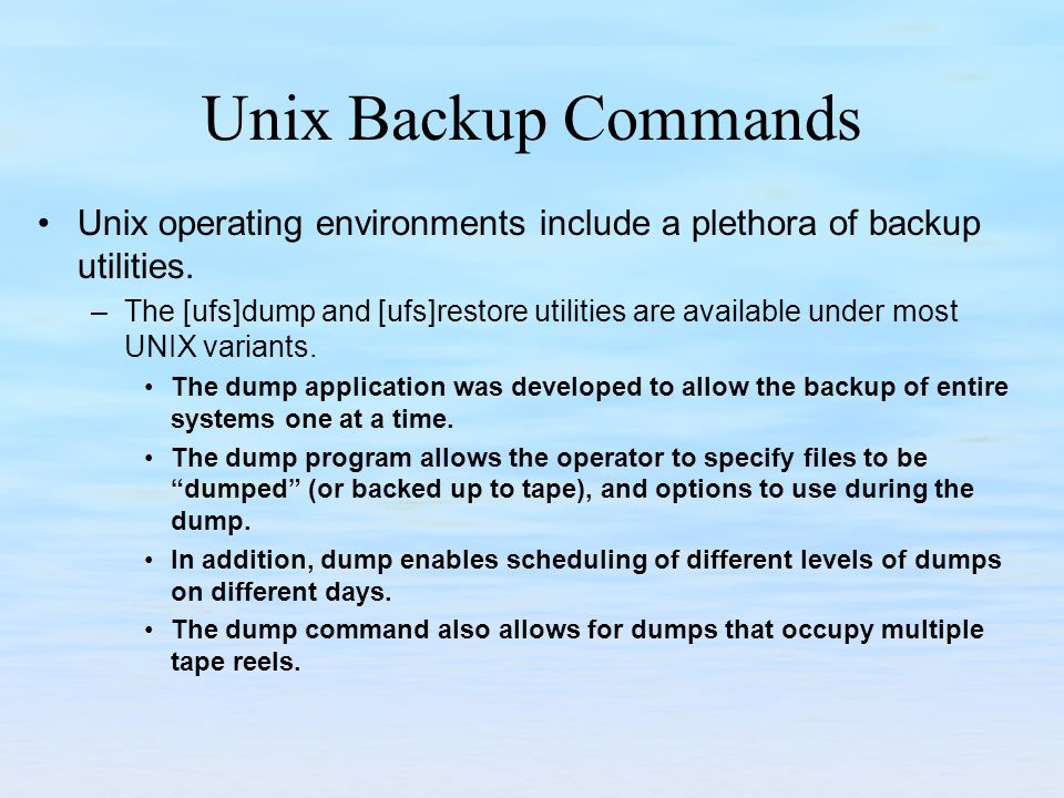 Unix Backup Commands Unix operating environments include a plethora of backup utilities. –The [ufs]dump and [ufs]restore utilities are available under