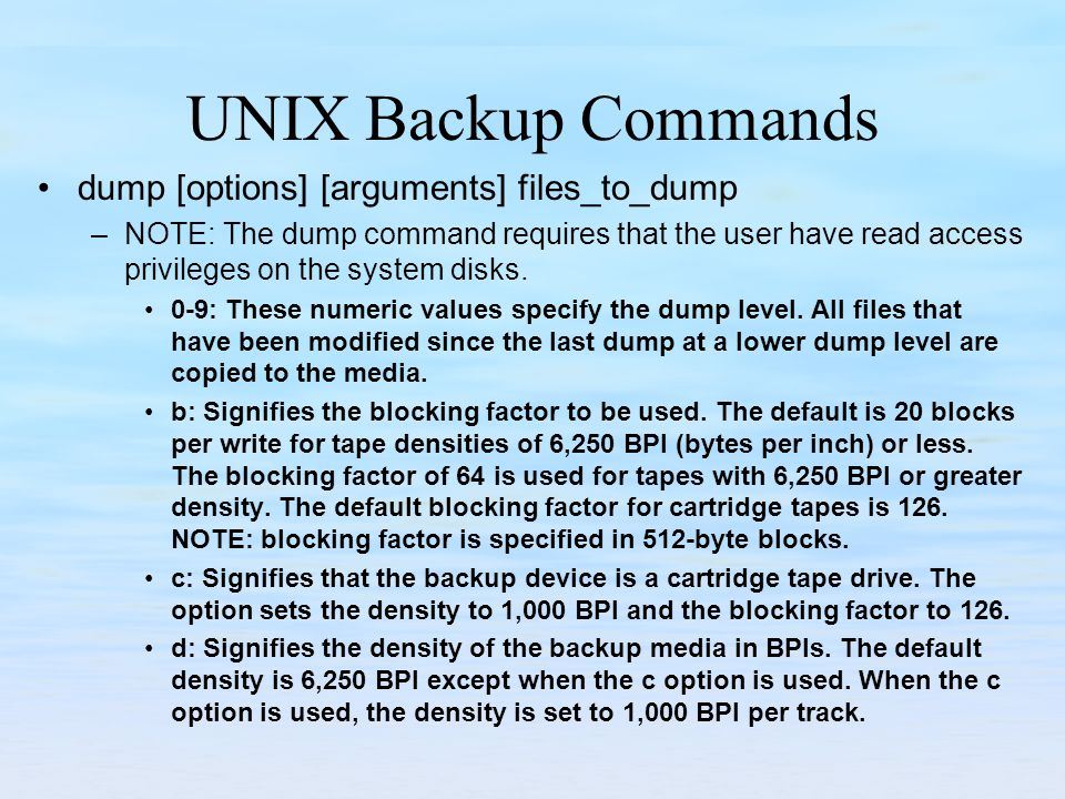 UNIX Backup Commands dump [options] [arguments] files_to_dump –NOTE: The dump command requires that the user have read access privileges on the system