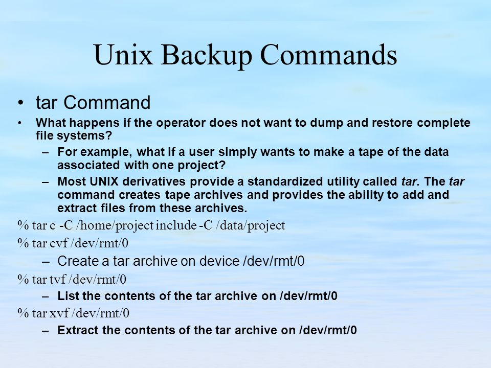 Unix Backup Commands tar Command What happens if the operator does not want to dump and restore complete file systems? –For example, what if a user si