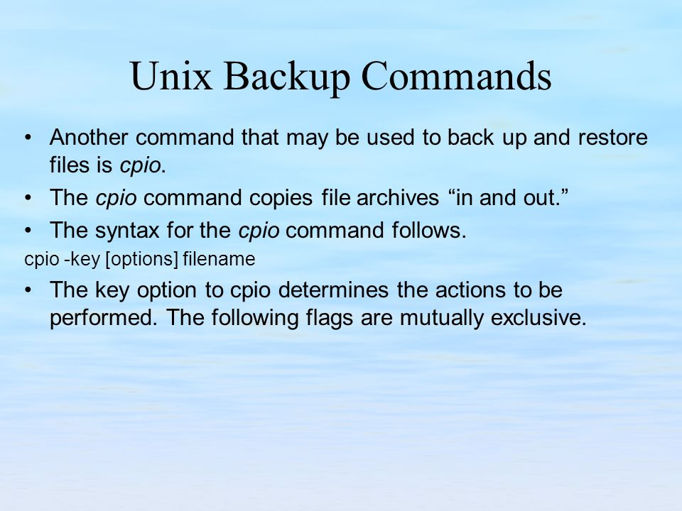 Unix Backup Commands Another command that may be used to back up and restore files is cpio.