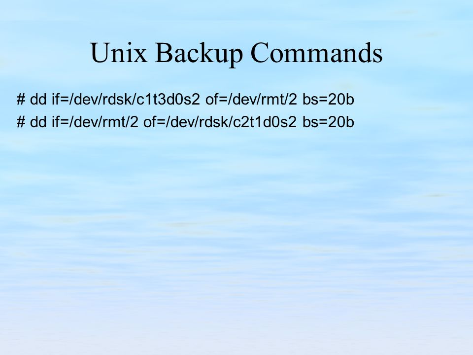 Unix Backup Commands # dd if=/dev/rdsk/c1t3d0s2 of=/dev/rmt/2 bs=20b # dd if=/dev/rmt/2 of=/dev/rdsk/c2t1d0s2 bs=20b