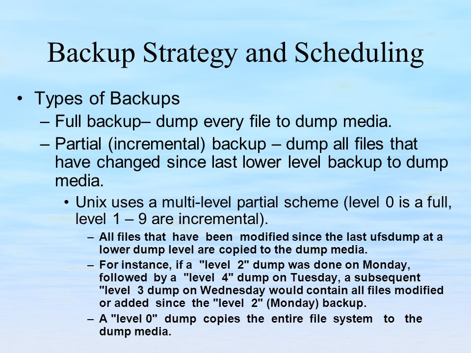 Backup Strategy and Scheduling Types of Backups –Full backup– dump every file to dump media.