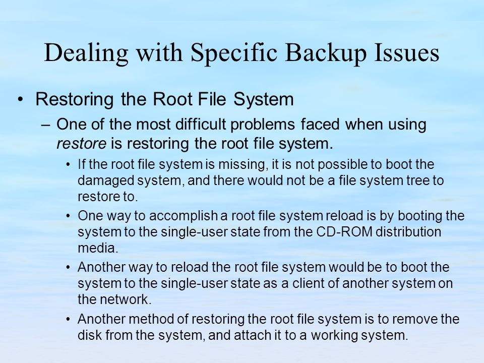 Dealing with Specific Backup Issues Restoring the Root File System –One of the most difficult problems faced when using restore is restoring the root